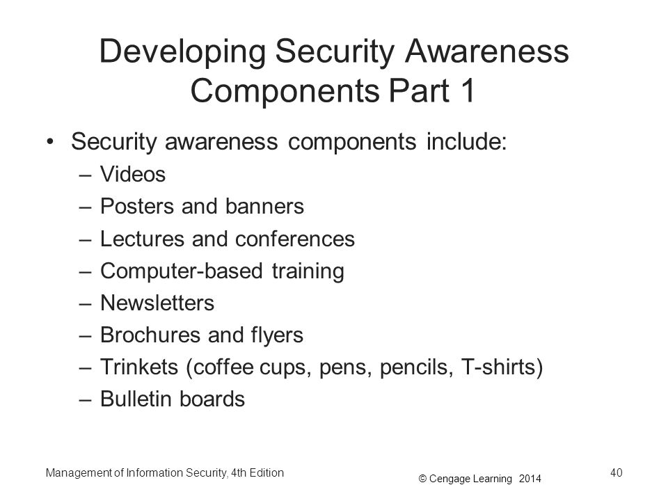 © Cengage Learning 2014 Developing Security Awareness Components Part 1 Security awareness components include: –Videos –Posters and banners –Lectures