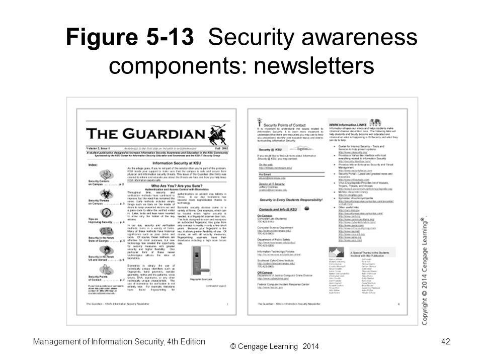 © Cengage Learning 2014 Developing Security Awareness Components Part 3 Security Poster - a simple and inexpensive way to keep security on people's minds Several keys to a good poster: –Varying the content and keeping posters updated –Keeping them simple but visually interesting –Making the message clear –Providing information on reporting violations Management of Information Security, 4th Edition43