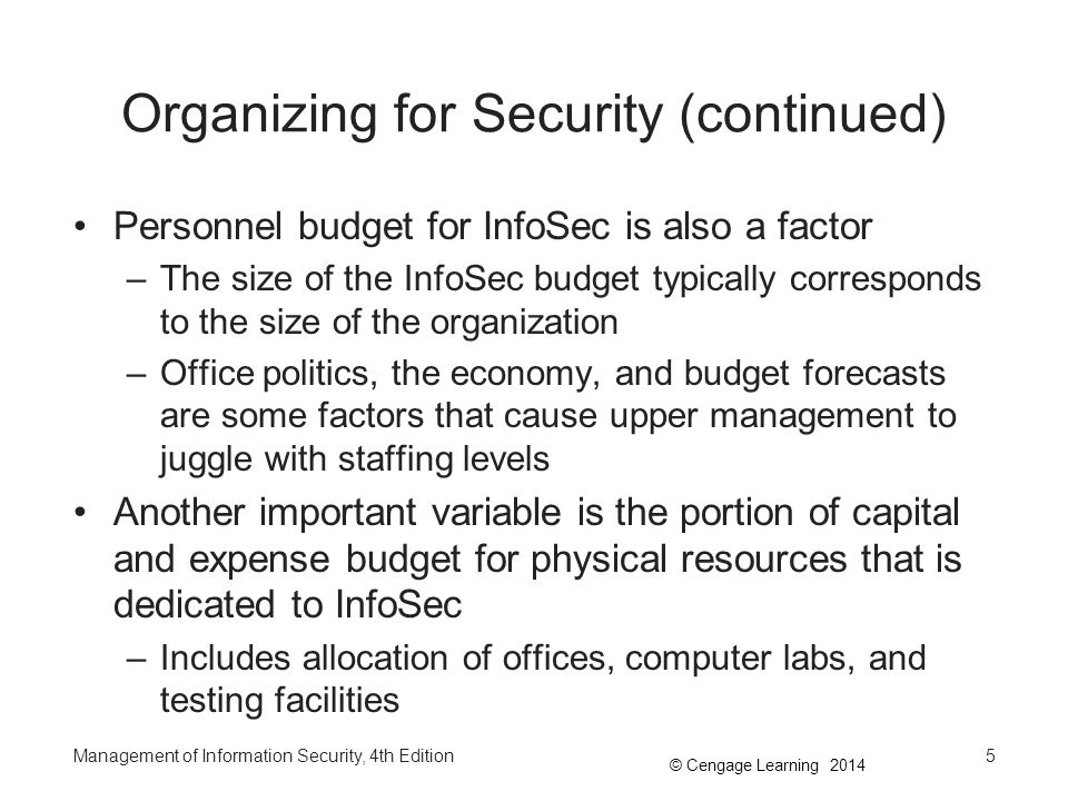 © Cengage Learning 2014 Organizing for Security (continued) Personnel budget for InfoSec is also a factor –The size of the InfoSec budget typically co