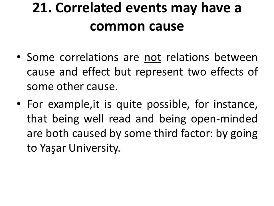 21. Correlated events may have a common cause Some correlations are not relations between cause and effect but represent two effects of some other cau