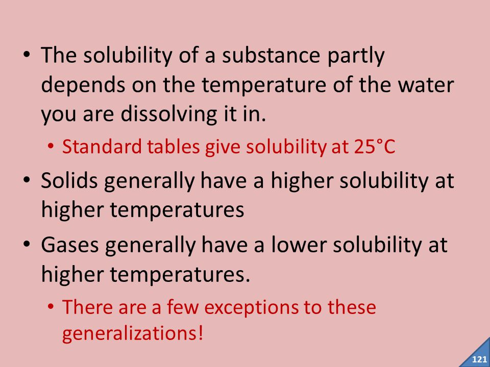 120 Solubility The solubility of a substance is the maximum amount of the substance that dissolves in a given volume of the solvent Usually given in g/L or sometimes in g/100mL For calculation purposes you should use molar solubility (mol/L) To convert g/100 mL to g/L, multiply by 10 To convert g/L to mol/L, change grams to moles using the mole formula:  mass (g)  molar mass(g/mol) Moles 