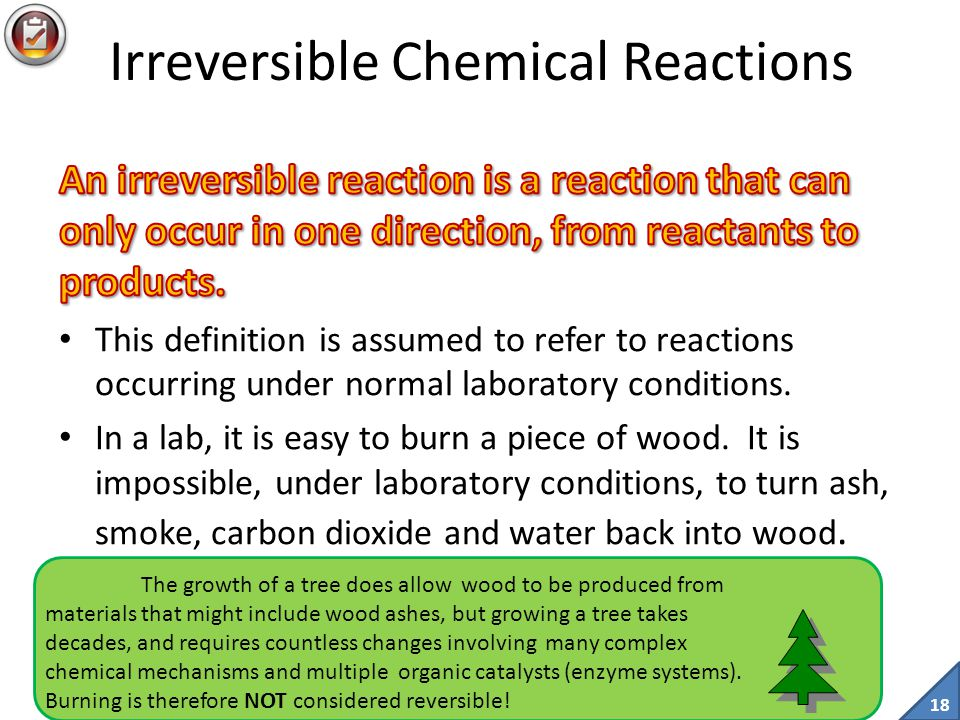 17 Irreversible and Reversible Reactions Some chemical reactions are easily reversed, like the electrolysis of water.