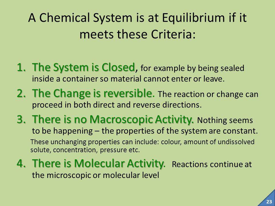 22 Reversibility and Equilibrium Only reversible reactions can produce a true dynamic chemical EQUILIBRIUM
