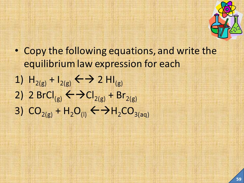 58 Example What is the equilibrium expression for the following equation: CN 1- (aq) + H 2 O (l)  HCN (aq) + OH 1- (aq) Answer: Not this: Why.