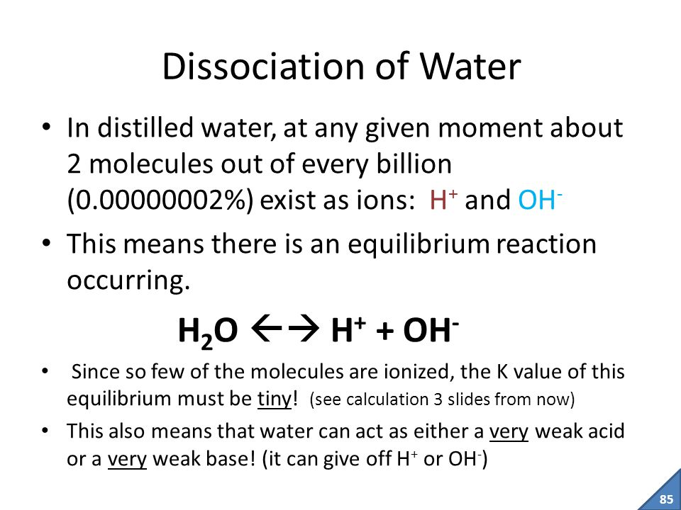 84 Dissociation Both theories of acids tell us that acids are compounds that dissociate in water to give off H + ions (protons), which immediately attach to water molecules to become H 3 O + ions Eg.