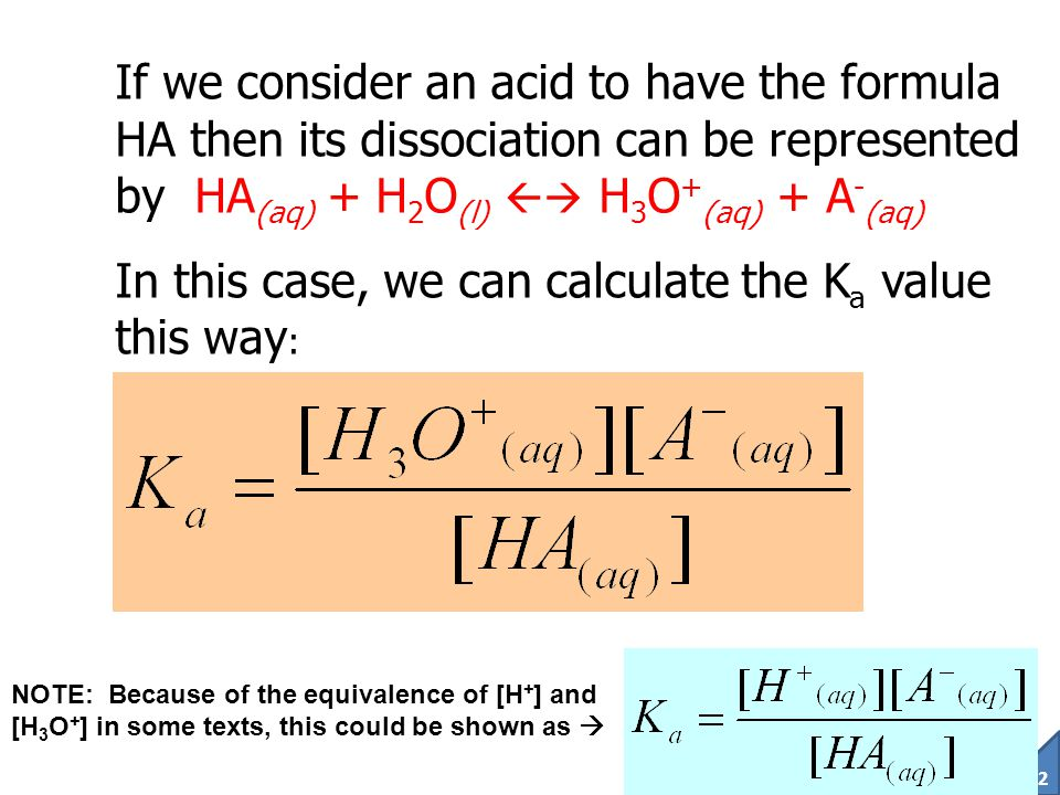 91 The Equilibrium Constant of an Acid The acidity constant of an acid (K a ) represents the fraction of the acid which will dissociate and release H + (ie.