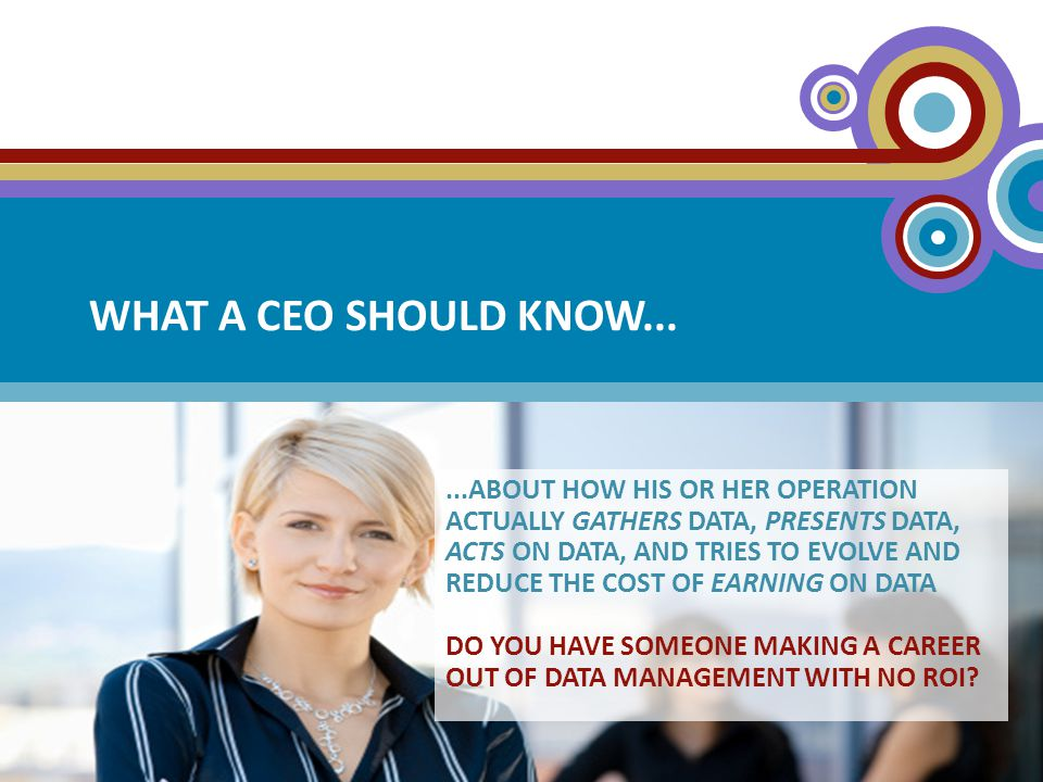 WHAT A CEO SHOULD KNOW......ABOUT HOW HIS OR HER OPERATION ACTUALLY GATHERS DATA, PRESENTS DATA, ACTS ON DATA, AND TRIES TO EVOLVE AND REDUCE THE COST OF EARNING ON DATA DO YOU HAVE SOMEONE MAKING A CAREER OUT OF DATA MANAGEMENT WITH NO ROI