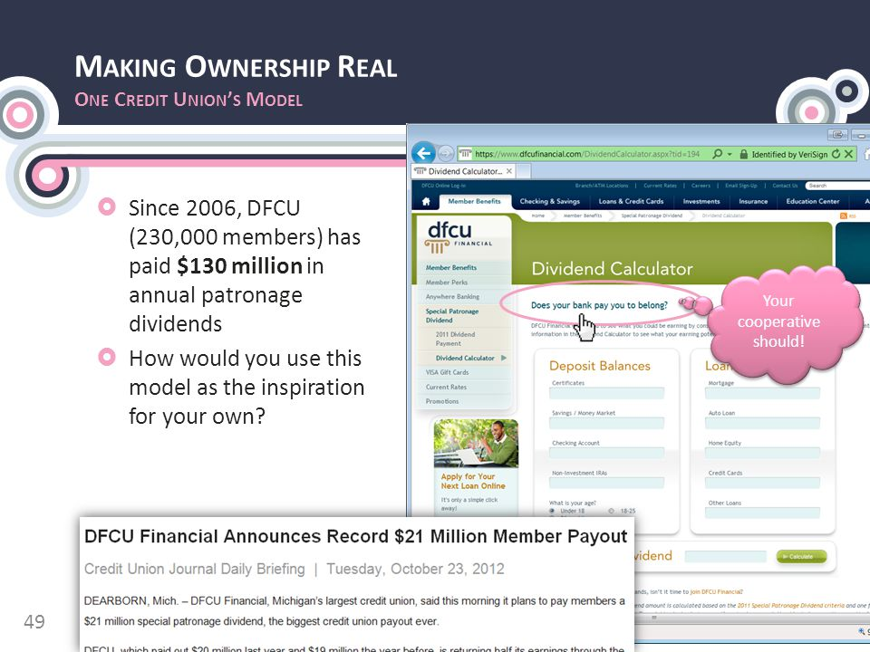 M AKING O WNERSHIP R EAL O NE C REDIT U NION ' S M ODEL  Since 2006, DFCU (230,000 members) has paid $130 million in annual patronage dividends  How would you use this model as the inspiration for your own.