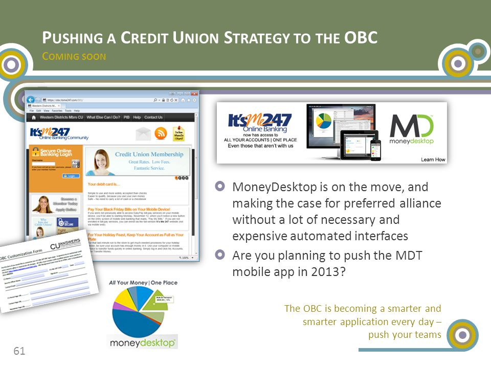 P USHING A C REDIT U NION S TRATEGY TO THE OBC C OMING SOON  MoneyDesktop is on the move, and making the case for preferred alliance without a lot of necessary and expensive automated interfaces  Are you planning to push the MDT mobile app in 2013.
