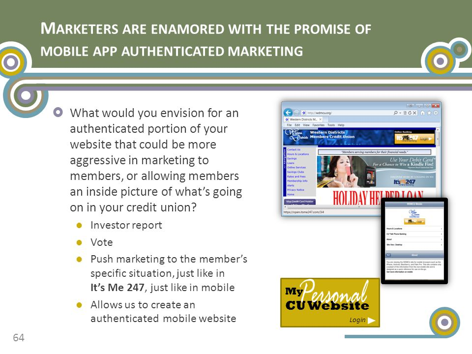 M ARKETERS ARE ENAMORED WITH THE PROMISE OF MOBILE APP AUTHENTICATED MARKETING  What would you envision for an authenticated portion of your website that could be more aggressive in marketing to members, or allowing members an inside picture of what's going on in your credit union.