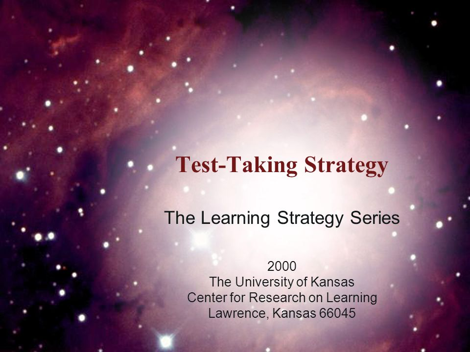 Test-Taking Strategy The Learning Strategy Series 2000 The University of Kansas Center for Research on Learning Lawrence, Kansas 66045