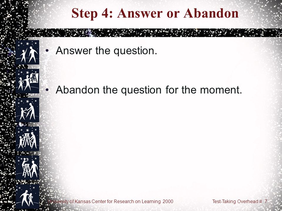 University of Kansas Center for Research on Learning 2000Test-Taking Overhead # 7 Step 4: Answer or Abandon Answer the question. Abandon the question