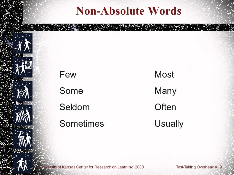 University of Kansas Center for Research on Learning 2000Test-Taking Overhead # 9 Non-Absolute Words FewMost SomeMany SeldomOften SometimesUsually
