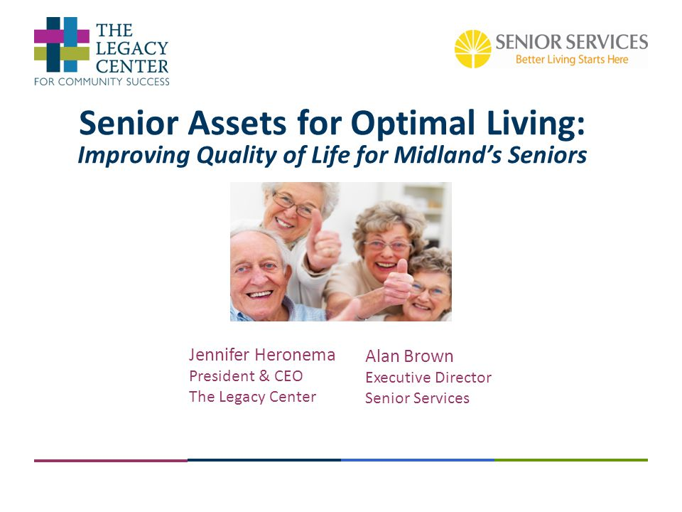 Senior Assets for Optimal Living: Improving Quality of Life for Midland's Seniors Jennifer Heronema President & CEO The Legacy Center Alan Brown Execu