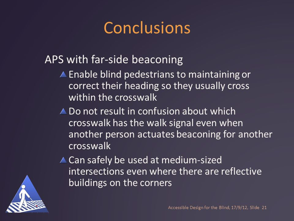Conclusions APS with far-side beaconing Enable blind pedestrians to maintaining or correct their heading so they usually cross within the crosswalk Do not result in confusion about which crosswalk has the walk signal even when another person actuates beaconing for another crosswalk Accessible Design for the Blind, 17/9/12, Slide20