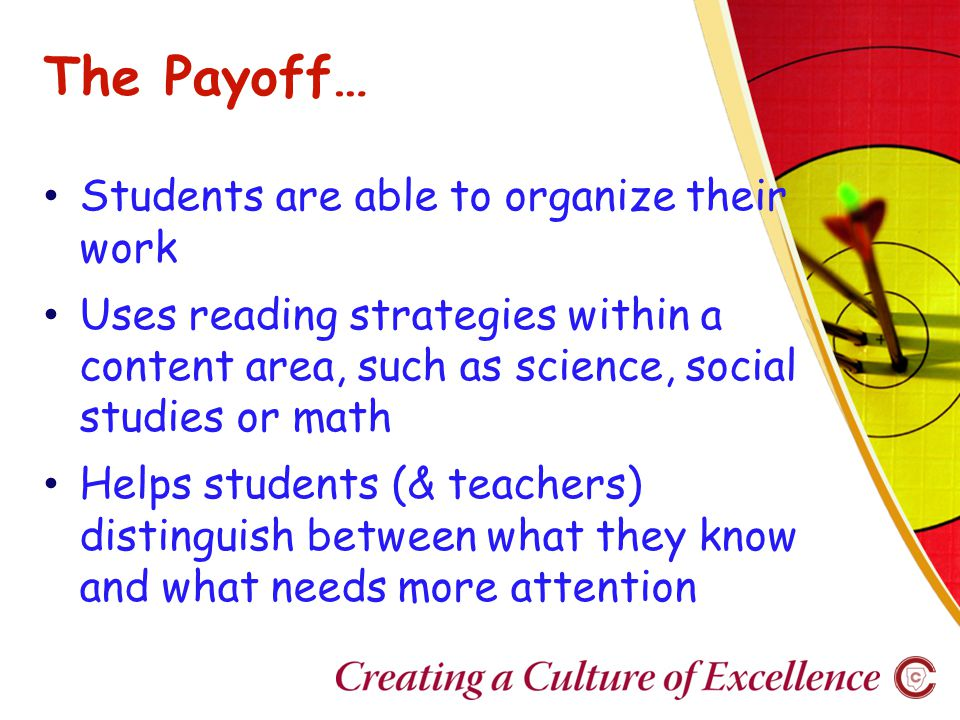 The Payoff… Students are able to organize their work Uses reading strategies within a content area, such as science, social studies or math Helps students (& teachers) distinguish between what they know and what needs more attention