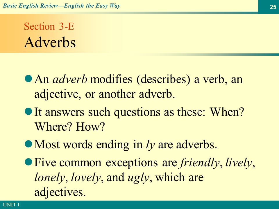 © SOUTH-WESTERN PUBLISHING Basic English Review—English the Easy Way UNIT 1 25 Section 3-E Adverbs An adverb modifies (describes) a verb, an adjective, or another adverb.
