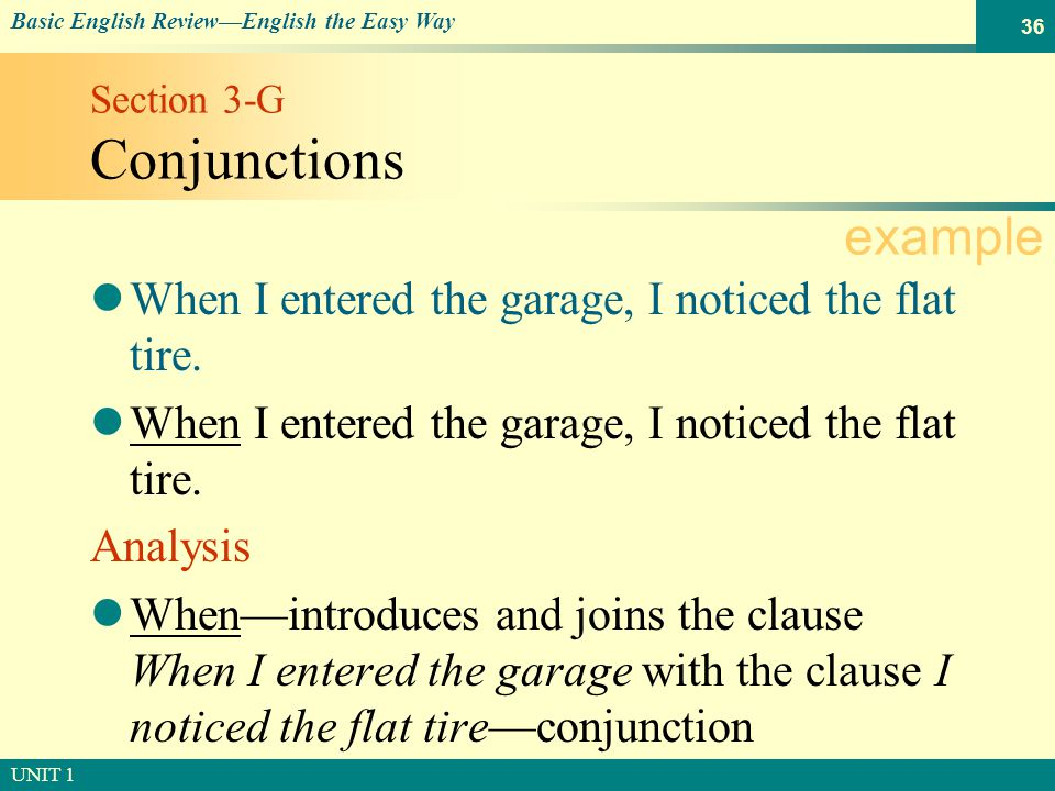 © SOUTH-WESTERN PUBLISHING Basic English Review—English the Easy Way UNIT 1 36 Section 3-G Conjunctions When I entered the garage, I noticed the flat tire.