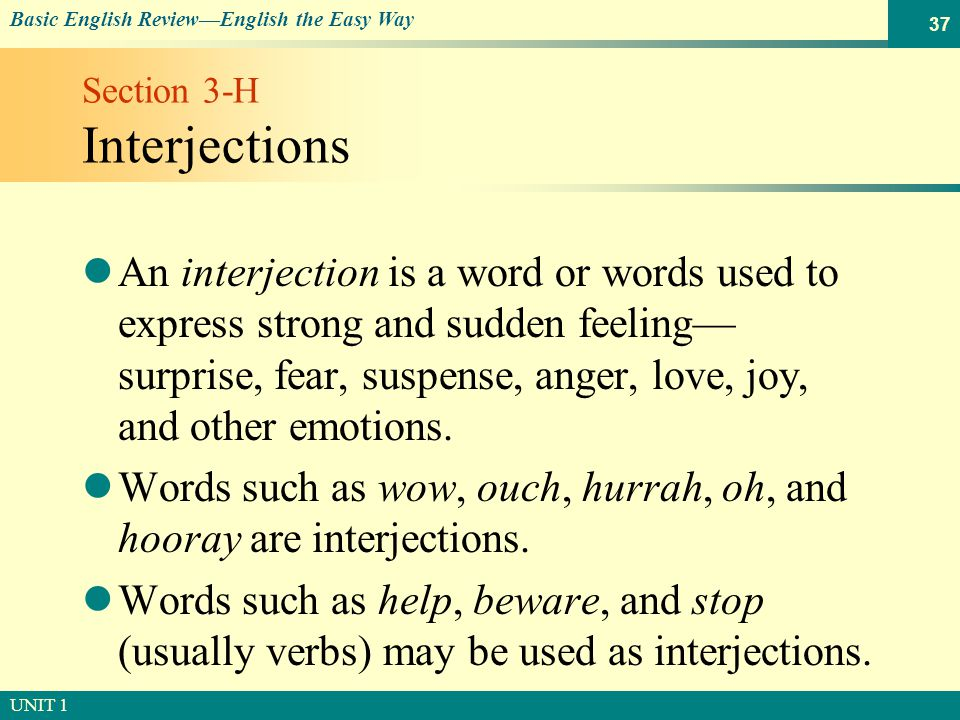 © SOUTH-WESTERN PUBLISHING Basic English Review—English the Easy Way UNIT 1 37 Section 3-H Interjections An interjection is a word or words used to express strong and sudden feeling— surprise, fear, suspense, anger, love, joy, and other emotions.