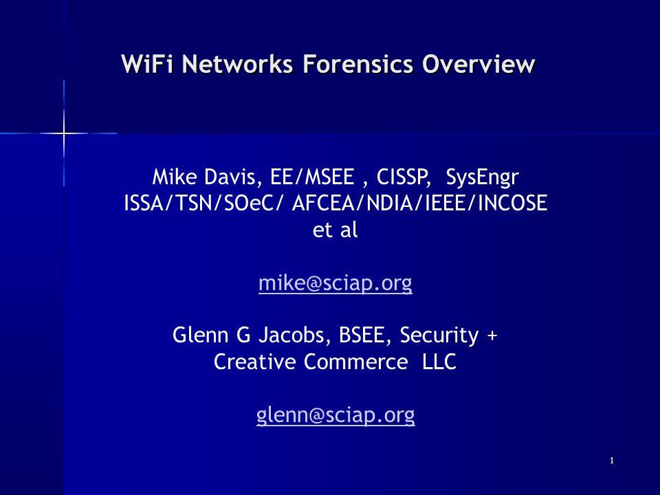 WiFi Networks Forensics Overview WiFi Networks Forensics Overview Mike Davis, EE/MSEE, CISSP, SysEngr ISSA/TSN/SOeC/ AFCEA/NDIA/IEEE/INCOSE et al mike