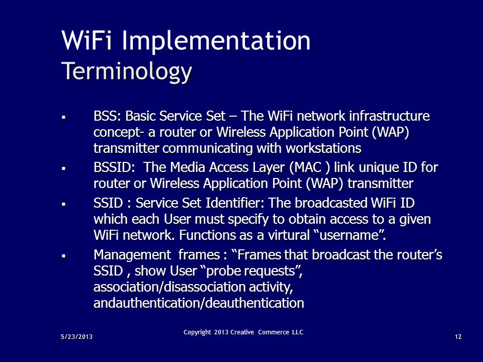 5/23/201312 Copyright 2013 Creative Commerce LLC WiFi ImplementationTerminology  BSS: Basic Service Set – The WiFi network infrastructure concept- a
