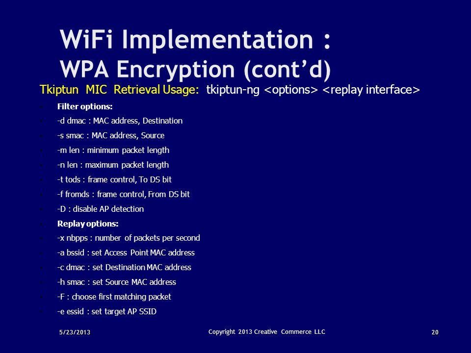 5/23/201320 Copyright 2013 Creative Commerce LLC WiFi Implementation : WPA Encryption (cont'd) Tkiptun MIC Retrieval Usage: tkiptun-ng Filter options: