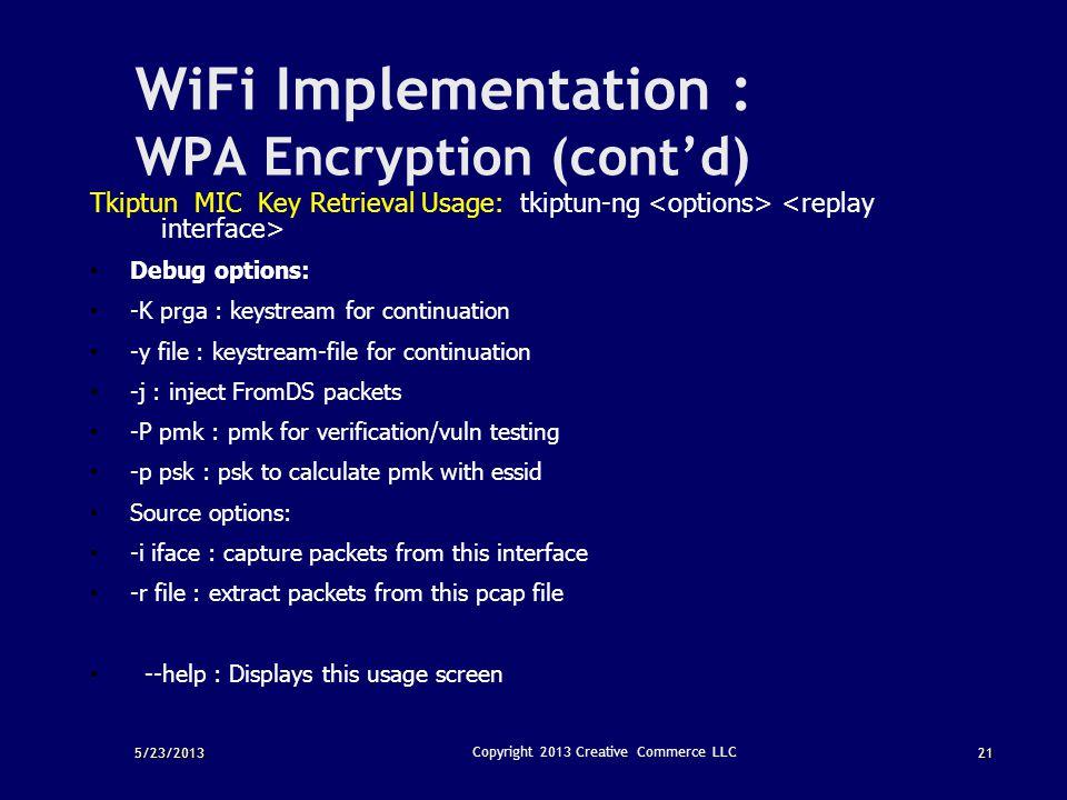 5/23/201321 Copyright 2013 Creative Commerce LLC WiFi Implementation : WPA Encryption (cont'd) Tkiptun MIC Key Retrieval Usage: tkiptun-ng Debug optio