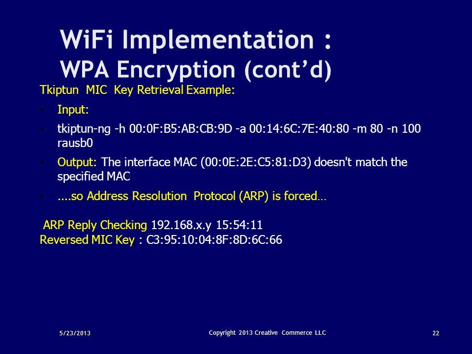 5/23/201322 Copyright 2013 Creative Commerce LLC WiFi Implementation : WPA Encryption (cont'd) Tkiptun MIC Key Retrieval Example: Input: tkiptun-ng -h