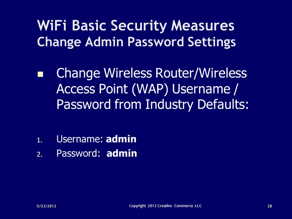 5/23/201328 Copyright 2013 Creative Commerce LLC WiFi Basic Security Measures Change Admin Password Settings Change Wireless Router/Wireless Access Po