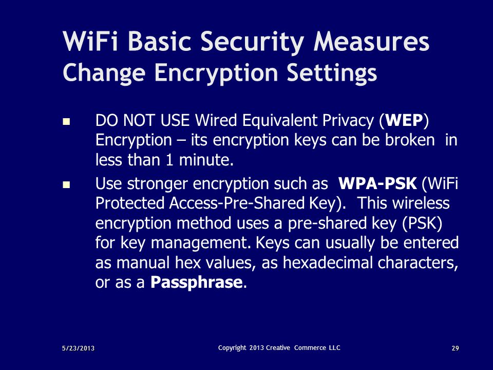 5/23/201329 Copyright 2013 Creative Commerce LLC WiFi Basic Security Measures Change Encryption Settings DO NOT USE Wired Equivalent Privacy (WEP) Enc