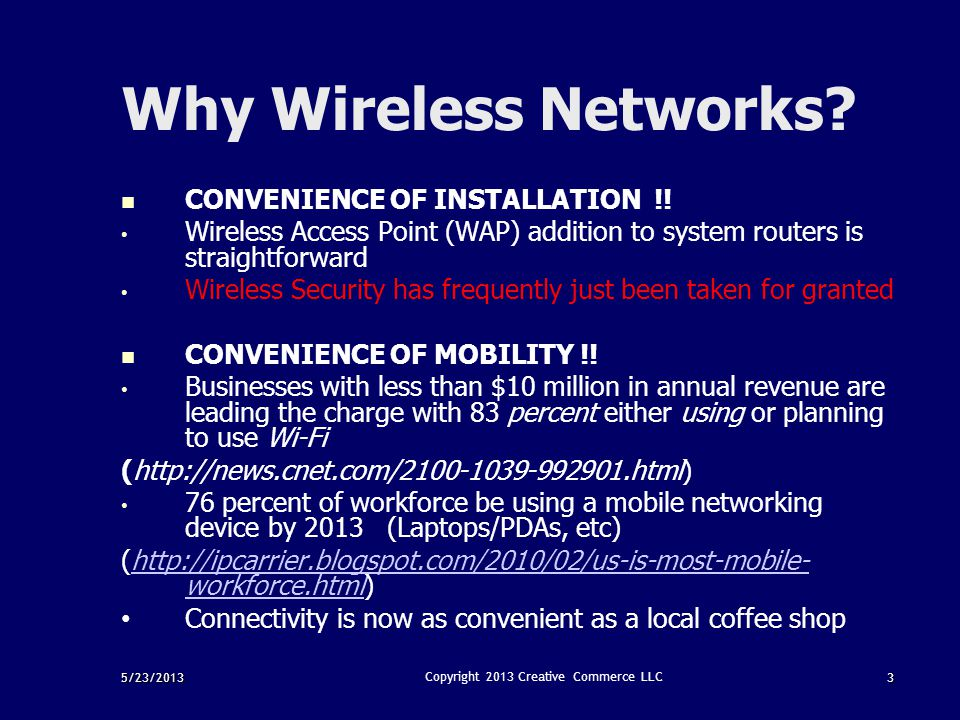 5/23/20133 Copyright 2013 Creative Commerce LLC Why Wireless Networks? CONVENIENCE OF INSTALLATION !! Wireless Access Point (WAP) addition to system r