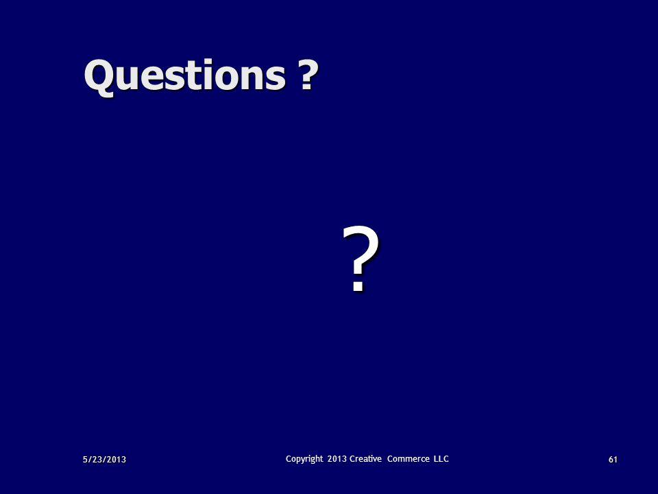5/23/201361 Copyright 2013 Creative Commerce LLC Questions ? ?