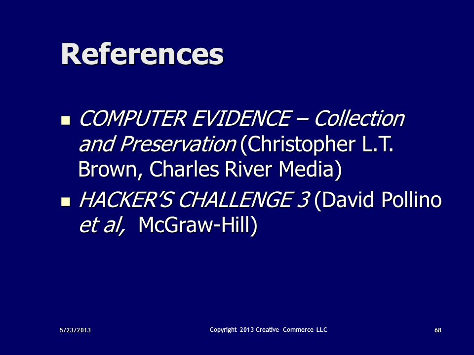 5/23/201368 Copyright 2013 Creative Commerce LLC References COMPUTER EVIDENCE – Collection and Preservation (Christopher L.T. Brown, Charles River Med