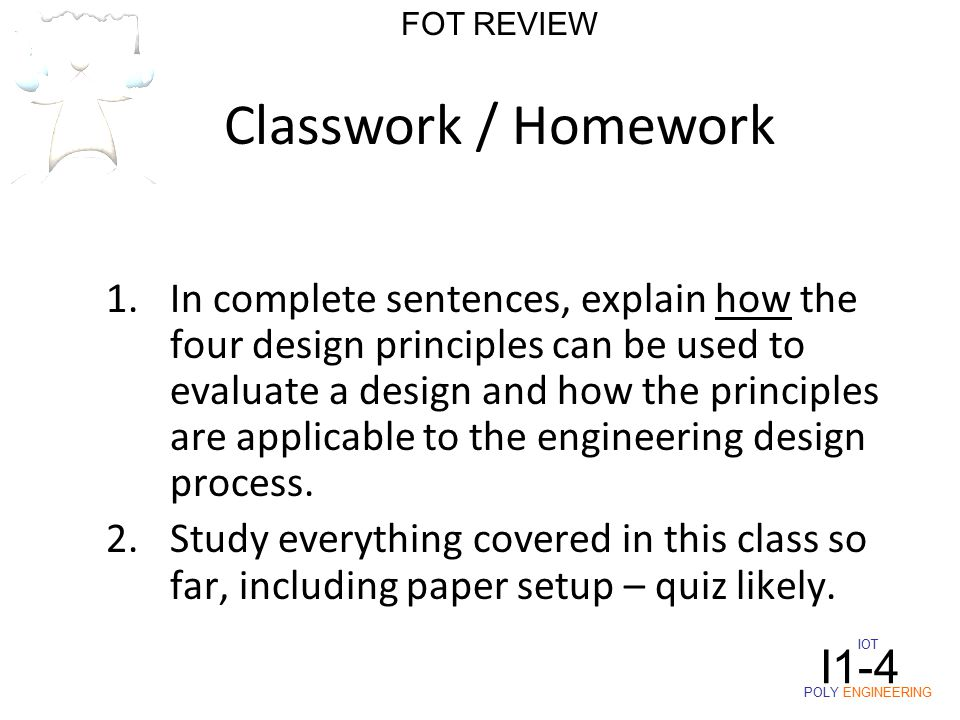 Classwork / Homework 1.In complete sentences, explain how the four design principles can be used to evaluate a design and how the principles are applicable to the engineering design process.