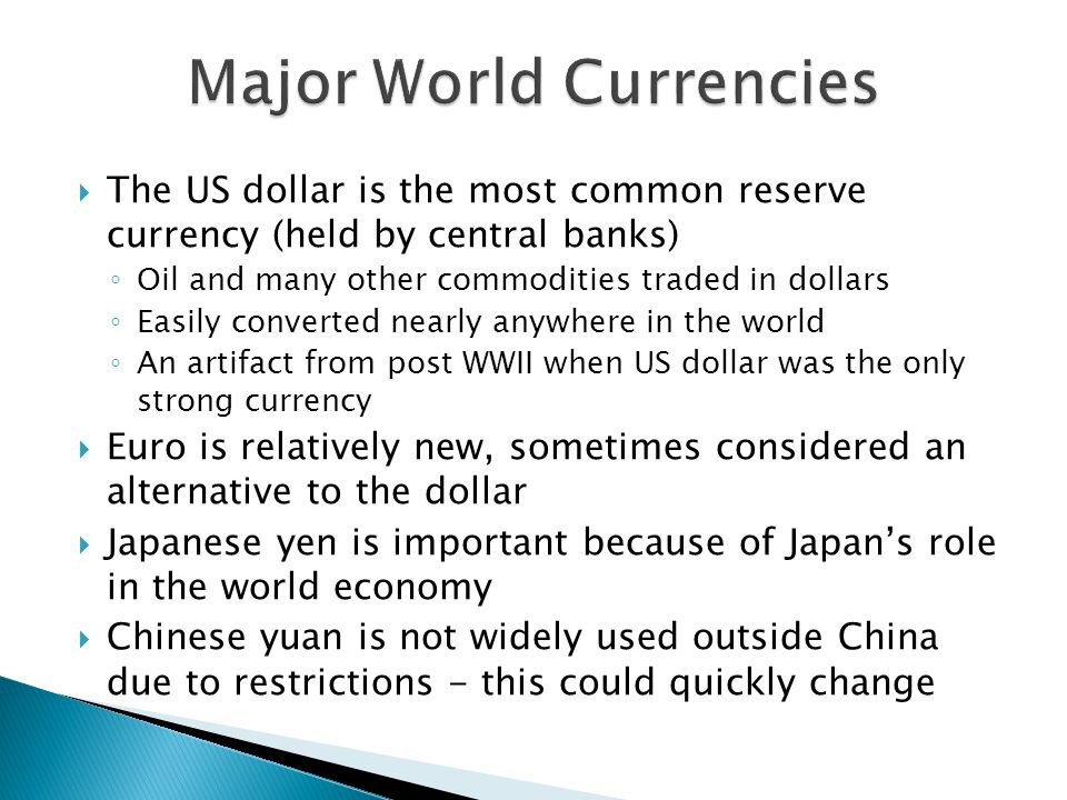 The US dollar is the most common reserve currency (held by central banks) ◦ Oil and many other commodities traded in dollars ◦ Easily converted nearly anywhere in the world ◦ An artifact from post WWII when US dollar was the only strong currency  Euro is relatively new, sometimes considered an alternative to the dollar  Japanese yen is important because of Japan's role in the world economy  Chinese yuan is not widely used outside China due to restrictions - this could quickly change