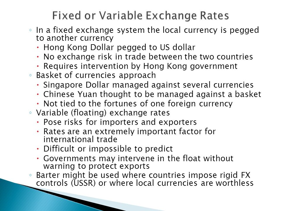 ◦ In a fixed exchange system the local currency is pegged to another currency  Hong Kong Dollar pegged to US dollar  No exchange risk in trade between the two countries  Requires intervention by Hong Kong government ◦ Basket of currencies approach  Singapore Dollar managed against several currencies  Chinese Yuan thought to be managed against a basket  Not tied to the fortunes of one foreign currency ◦ Variable (floating) exchange rates  Pose risks for importers and exporters  Rates are an extremely important factor for international trade  Difficult or impossible to predict  Governments may intervene in the float without warning to protect exports ◦ Barter might be used where countries impose rigid FX controls (USSR) or where local currencies are worthless