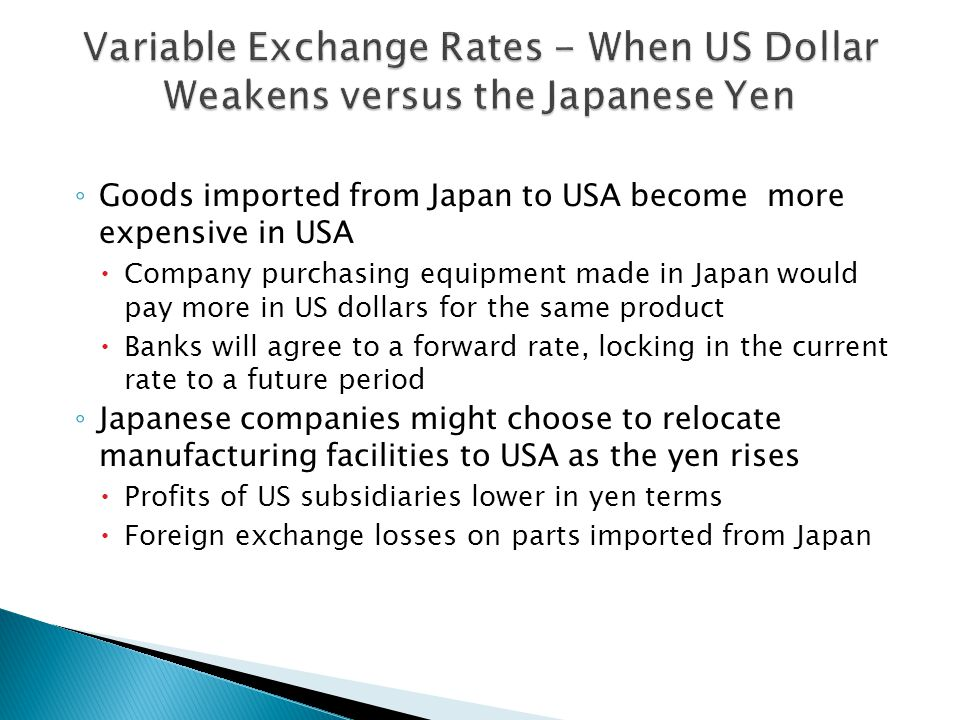 ◦ Goods imported from Japan to USA become more expensive in USA  Company purchasing equipment made in Japan would pay more in US dollars for the same product  Banks will agree to a forward rate, locking in the current rate to a future period ◦ Japanese companies might choose to relocate manufacturing facilities to USA as the yen rises  Profits of US subsidiaries lower in yen terms  Foreign exchange losses on parts imported from Japan
