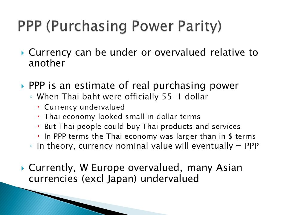  Currency can be under or overvalued relative to another  PPP is an estimate of real purchasing power ◦ When Thai baht were officially 55-1 dollar  Currency undervalued  Thai economy looked small in dollar terms  But Thai people could buy Thai products and services  In PPP terms the Thai economy was larger than in $ terms ◦ In theory, currency nominal value will eventually = PPP  Currently, W Europe overvalued, many Asian currencies (excl Japan) undervalued
