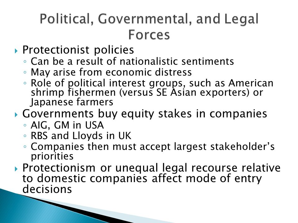  Protectionist policies ◦ Can be a result of nationalistic sentiments ◦ May arise from economic distress ◦ Role of political interest groups, such as American shrimp fishermen (versus SE Asian exporters) or Japanese farmers  Governments buy equity stakes in companies ◦ AIG, GM in USA ◦ RBS and Lloyds in UK ◦ Companies then must accept largest stakeholder's priorities  Protectionism or unequal legal recourse relative to domestic companies affect mode of entry decisions