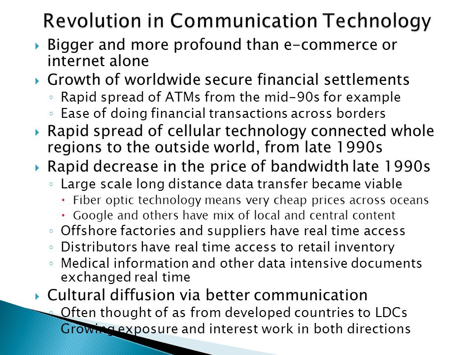  Bigger and more profound than e-commerce or internet alone  Growth of worldwide secure financial settlements ◦ Rapid spread of ATMs from the mid-90s for example ◦ Ease of doing financial transactions across borders  Rapid spread of cellular technology connected whole regions to the outside world, from late 1990s  Rapid decrease in the price of bandwidth late 1990s ◦ Large scale long distance data transfer became viable  Fiber optic technology means very cheap prices across oceans  Google and others have mix of local and central content ◦ Offshore factories and suppliers have real time access ◦ Distributors have real time access to retail inventory ◦ Medical information and other data intensive documents exchanged real time  Cultural diffusion via better communication ◦ Often thought of as from developed countries to LDCs ◦ Growing exposure and interest work in both directions