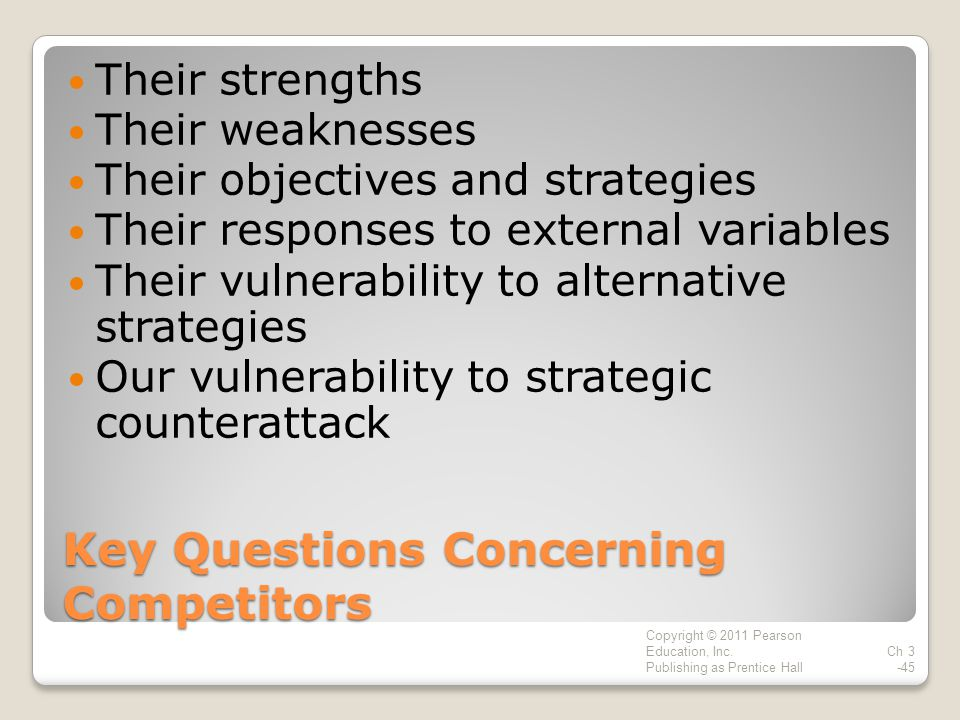 Key Questions Concerning Competitors Their strengths Their weaknesses Their objectives and strategies Their responses to external variables Their vulnerability to alternative strategies Our vulnerability to strategic counterattack Copyright © 2011 Pearson Education, Inc.