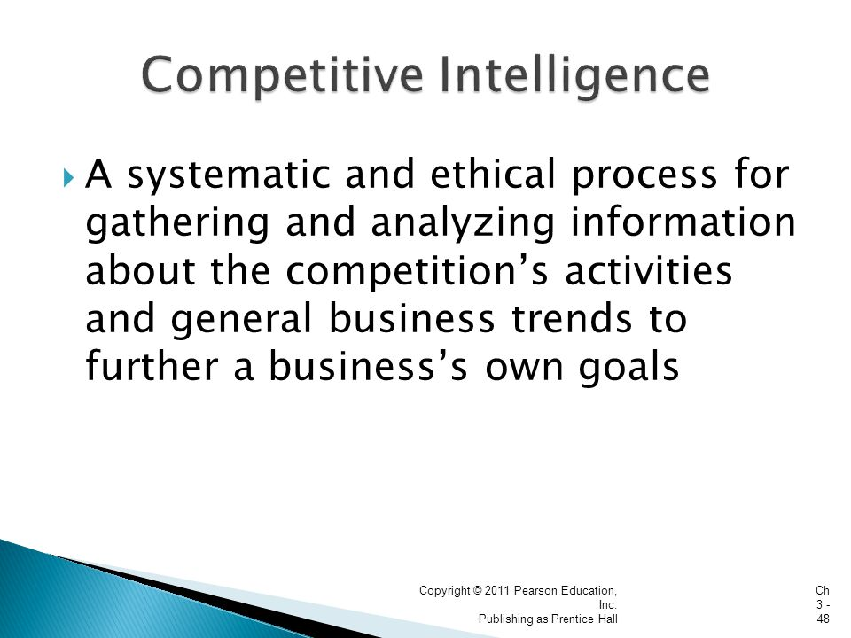  A systematic and ethical process for gathering and analyzing information about the competition's activities and general business trends to further a business's own goals Copyright © 2011 Pearson Education, Inc.