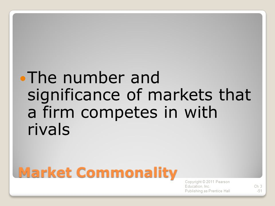 Market Commonality The number and significance of markets that a firm competes in with rivals Copyright © 2011 Pearson Education, Inc.