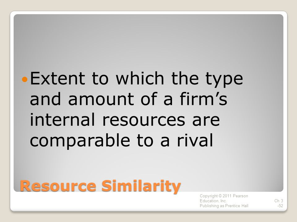 Resource Similarity Extent to which the type and amount of a firm's internal resources are comparable to a rival Copyright © 2011 Pearson Education, Inc.