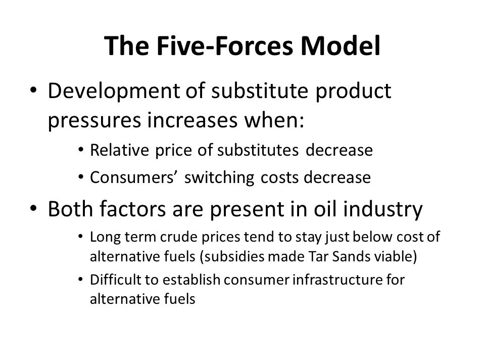 The Five-Forces Model Development of substitute product pressures increases when: Relative price of substitutes decrease Consumers' switching costs decrease Both factors are present in oil industry Long term crude prices tend to stay just below cost of alternative fuels (subsidies made Tar Sands viable) Difficult to establish consumer infrastructure for alternative fuels