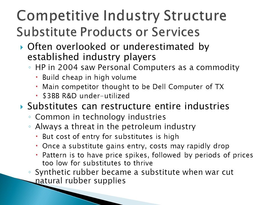  Often overlooked or underestimated by established industry players ◦ HP in 2004 saw Personal Computers as a commodity  Build cheap in high volume  Main competitor thought to be Dell Computer of TX  $3BB R&D under-utilized  Substitutes can restructure entire industries ◦ Common in technology industries ◦ Always a threat in the petroleum industry  But cost of entry for substitutes is high  Once a substitute gains entry, costs may rapidly drop  Pattern is to have price spikes, followed by periods of prices too low for substitutes to thrive ◦ Synthetic rubber became a substitute when war cut natural rubber supplies