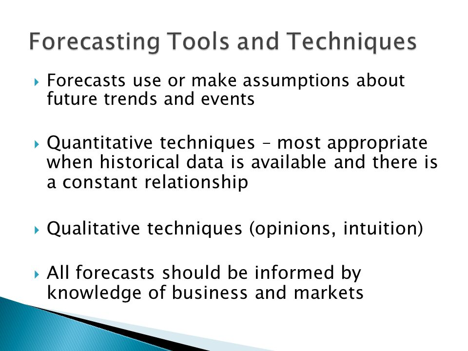  Forecasts use or make assumptions about future trends and events  Quantitative techniques – most appropriate when historical data is available and there is a constant relationship  Qualitative techniques (opinions, intuition)  All forecasts should be informed by knowledge of business and markets