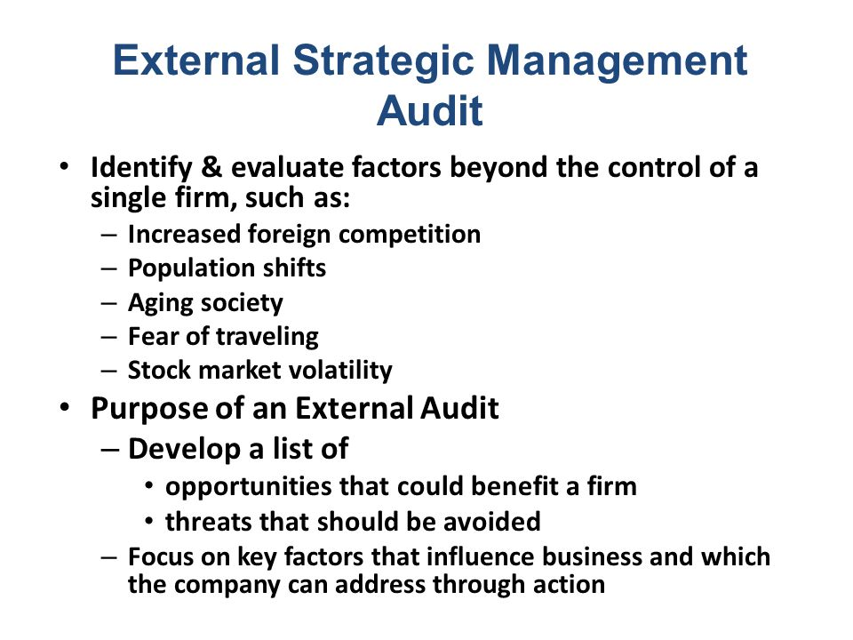 Identify & evaluate factors beyond the control of a single firm, such as: – Increased foreign competition – Population shifts – Aging society – Fear of traveling – Stock market volatility Purpose of an External Audit – Develop a list of opportunities that could benefit a firm threats that should be avoided – Focus on key factors that influence business and which the company can address through action External Strategic Management Audit