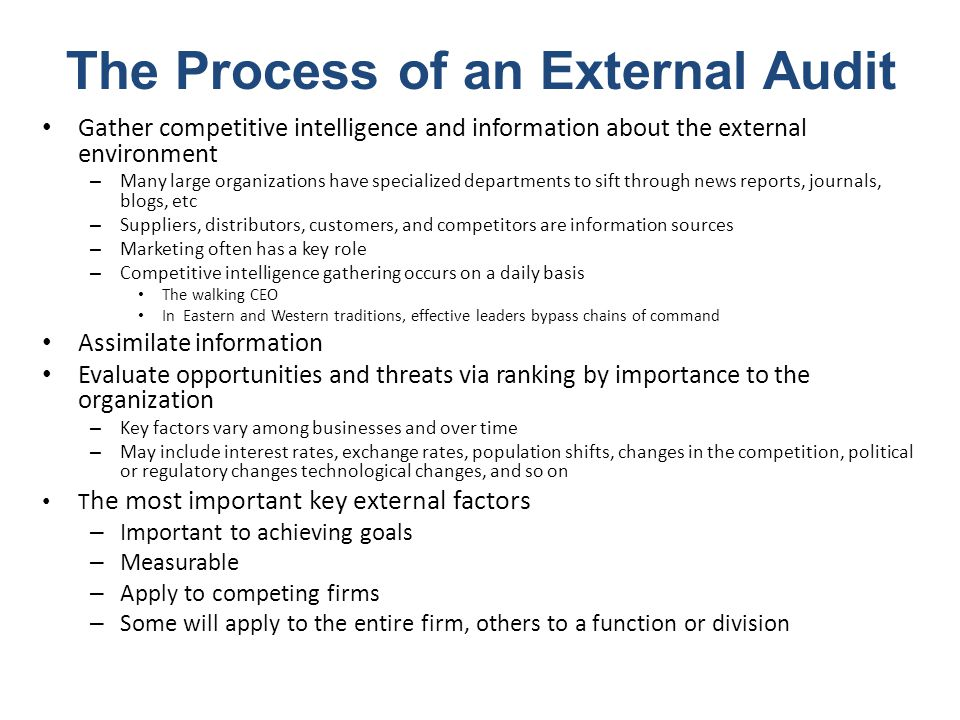 Gather competitive intelligence and information about the external environment – Many large organizations have specialized departments to sift through news reports, journals, blogs, etc – Suppliers, distributors, customers, and competitors are information sources – Marketing often has a key role – Competitive intelligence gathering occurs on a daily basis The walking CEO In Eastern and Western traditions, effective leaders bypass chains of command Assimilate information Evaluate opportunities and threats via ranking by importance to the organization – Key factors vary among businesses and over time – May include interest rates, exchange rates, population shifts, changes in the competition, political or regulatory changes technological changes, and so on T he most important key external factors – Important to achieving goals – Measurable – Apply to competing firms – Some will apply to the entire firm, others to a function or division The Process of an External Audit