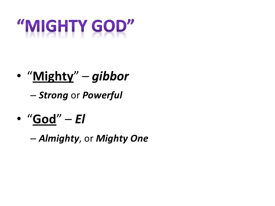 Mighty – gibbor – Strong or Powerful God – El – Almighty, or Mighty One